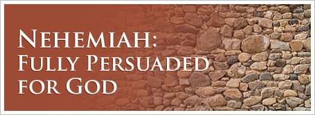 Nehemiah:  Fully Persuaded for God
