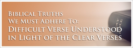 Biblical Truths We Must Adhere To: Difficult Verse Understood in Light of the Clear Verses