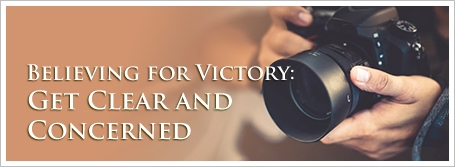 Believing for Victory: Get Clear and Concerned