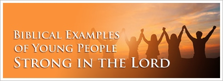 Biblical Examples of Young People Strong in the Lord