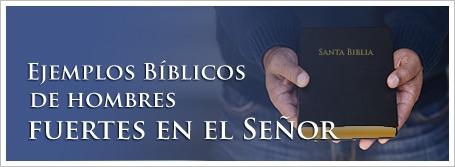 Ejemplos Bíblicos de hombres fuertes en el Señor