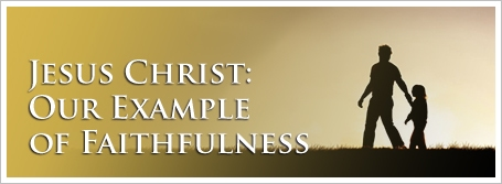 Jesus Christ: Our Example of Faithfulness
