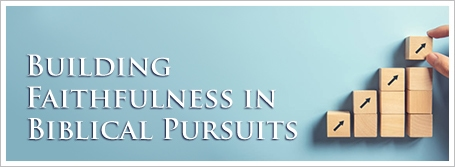 Building Faithfulness in Biblical Pursuits