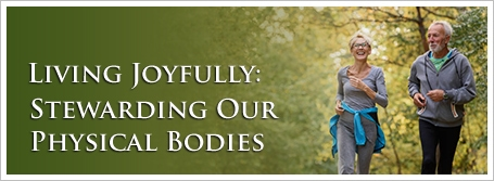 Living Joyfully: Stewarding Our Physical Bodies