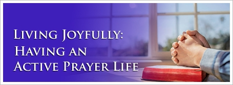 Living Joyfully: Having an Active Prayer Life