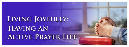 Living Joyfully: Having an Active Prayer Life